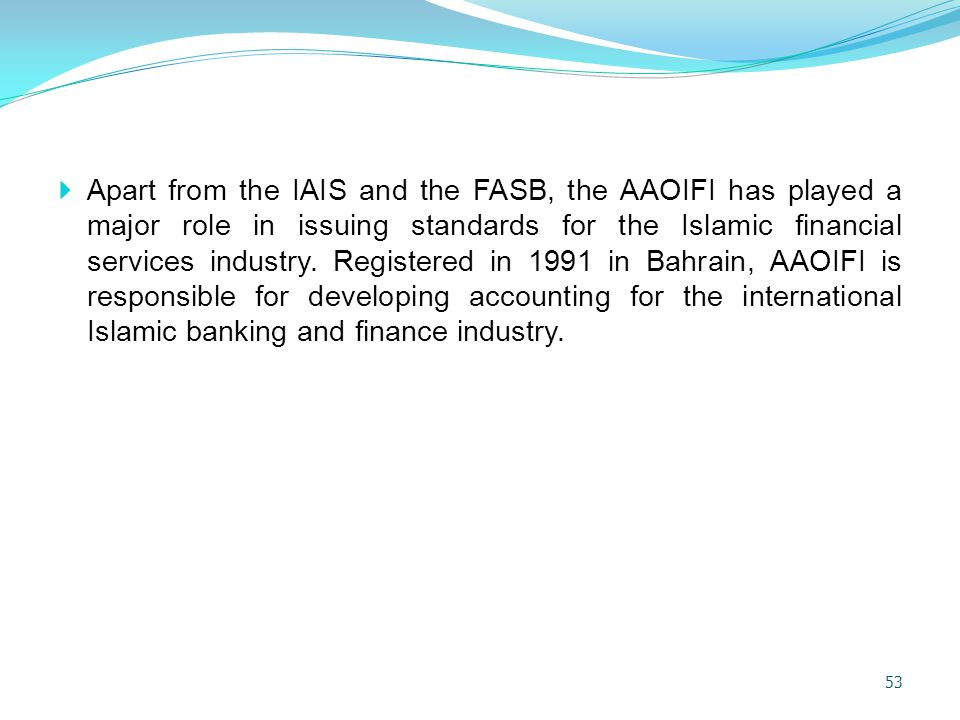 Apart from the IAIS and the FASB, the AAOIFI has played a major role in issuing standards for the Islamic financial services industry.