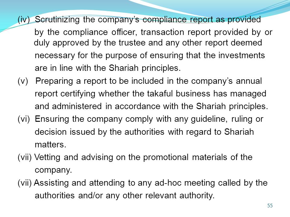(iv) Scrutinizing the company's compliance report as provided by the compliance officer, transaction report provided by or duly approved by the trustee and any other report deemed necessary for the purpose of ensuring that the investments are in line with the Shariah principles.