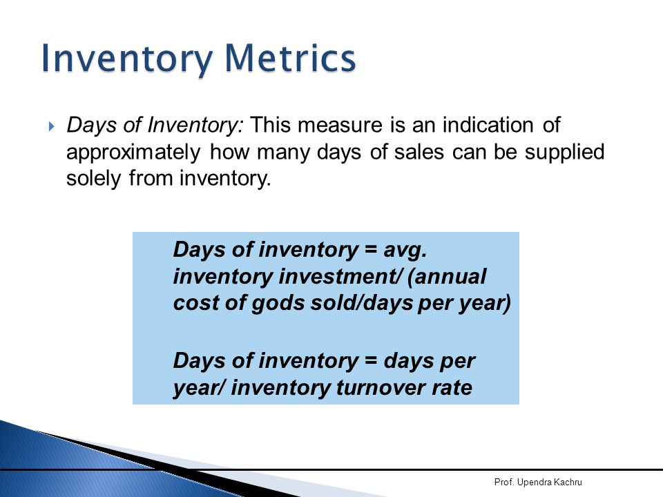 Inventory Metrics Days of Inventory: This measure is an indication of approximately how many days of sales can be supplied solely from inventory.