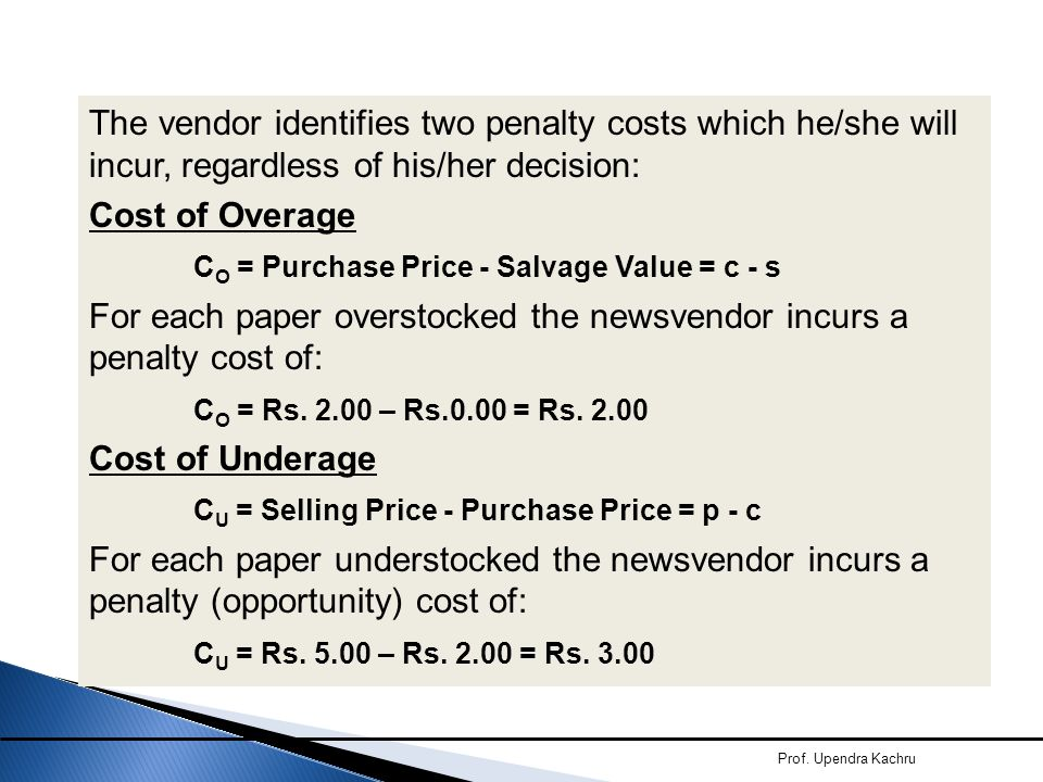 The vendor identifies two penalty costs which he/she will incur, regardless of his/her decision: Cost of Overage CO = Purchase Price - Salvage Value = c - s For each paper overstocked the newsvendor incurs a penalty cost of: CO = Rs. 2.00 – Rs.0.00 = Rs. 2.00 Cost of Underage CU = Selling Price - Purchase Price = p - c For each paper understocked the newsvendor incurs a penalty (opportunity) cost of: CU = Rs. 5.00 – Rs. 2.00 = Rs. 3.00