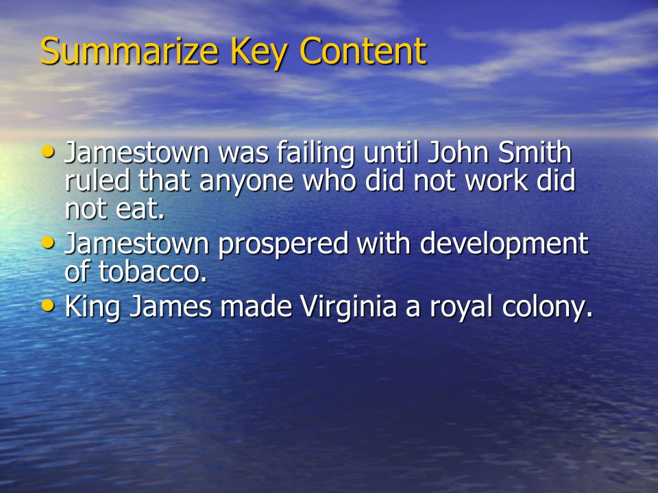 Summarize Key Content Jamestown was failing until John Smith ruled that anyone who did not work did not eat.