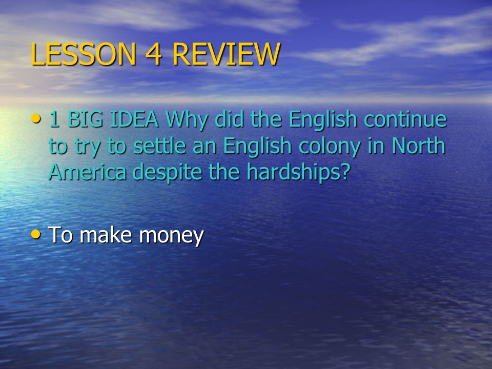 LESSON 4 REVIEW 1 BIG IDEA Why did the English continue to try to settle an English colony in North America despite the hardships