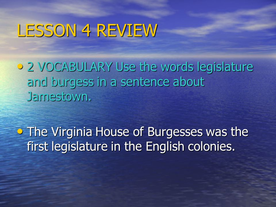 LESSON 4 REVIEW 2 VOCABULARY Use the words legislature and burgess in a sentence about Jamestown.
