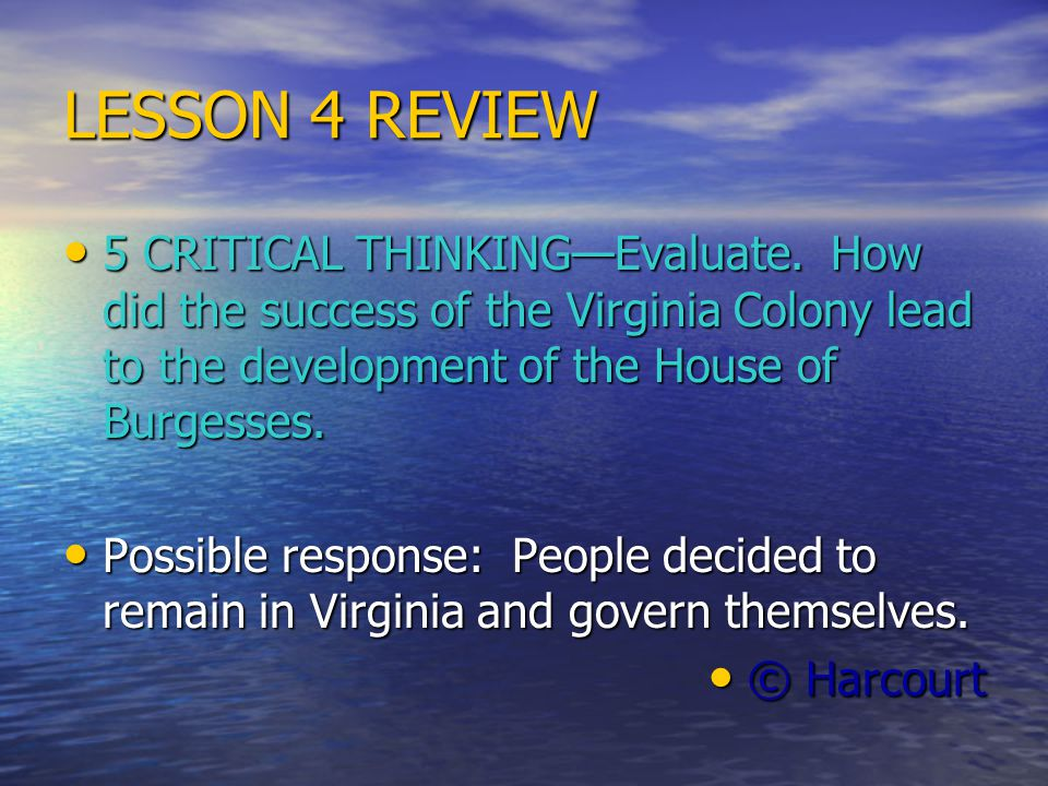 LESSON 4 REVIEW 5 CRITICAL THINKING—Evaluate. How did the success of the Virginia Colony lead to the development of the House of Burgesses.
