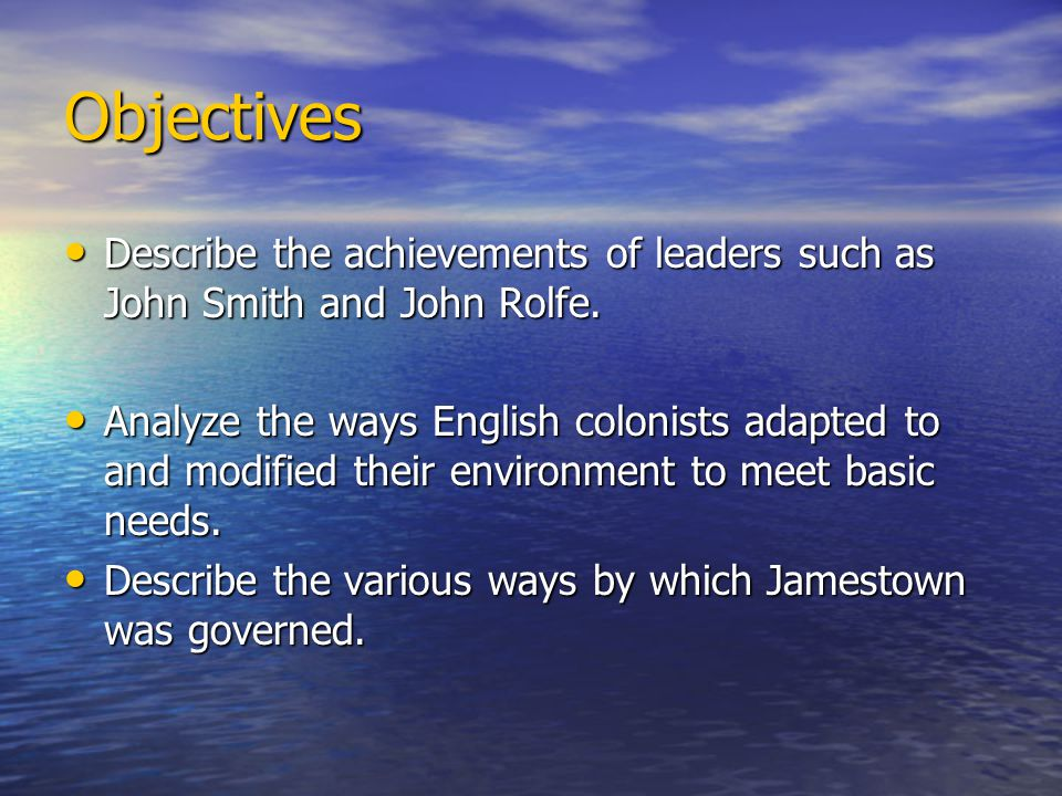Objectives Describe the achievements of leaders such as John Smith and John Rolfe.