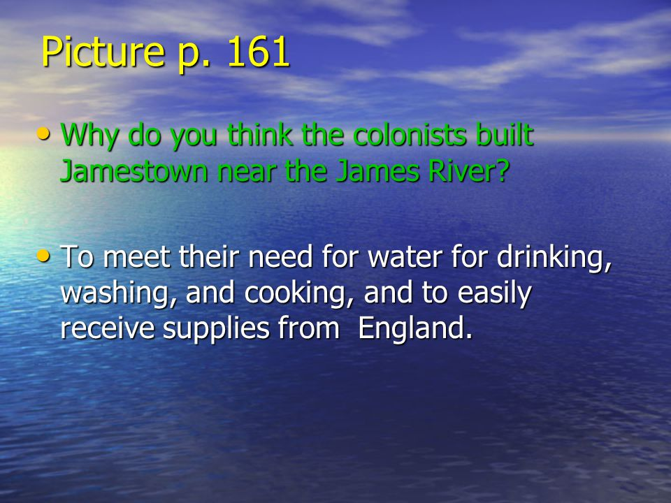 Picture p. 161 Why do you think the colonists built Jamestown near the James River