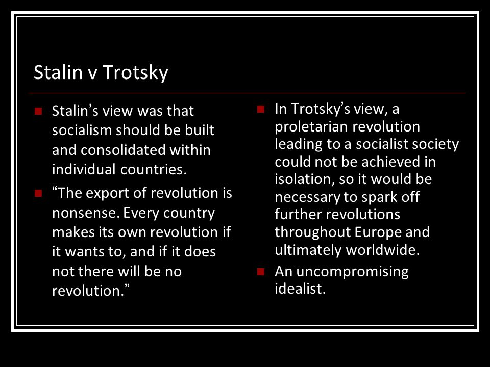 Stalin v Trotsky Stalin's view was that socialism should be built and consolidated within individual countries.