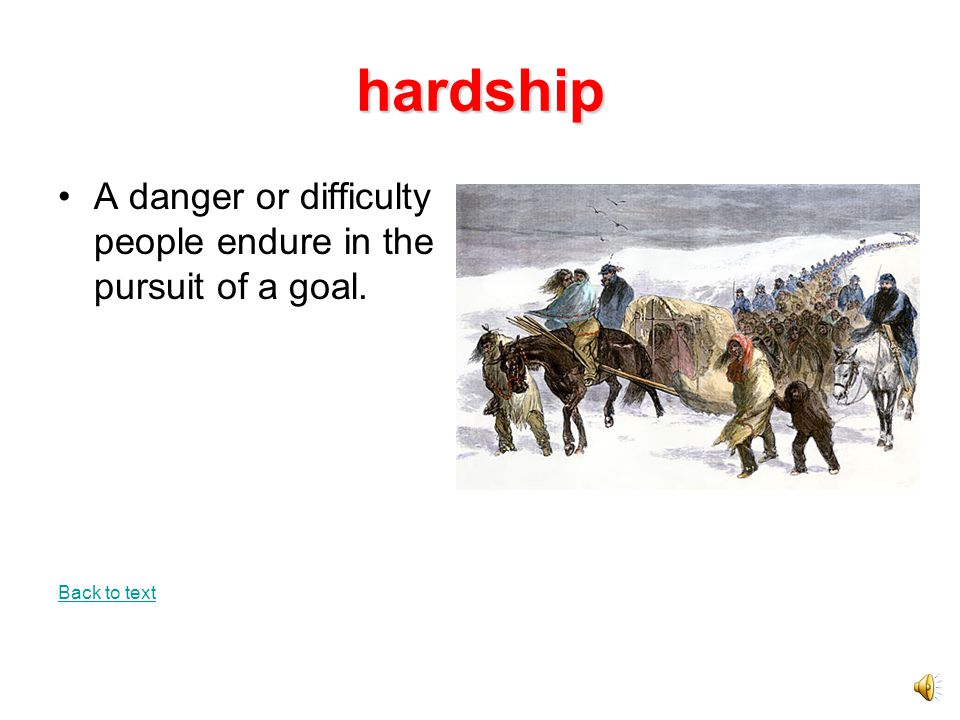 hardship A danger or difficulty people endure in the pursuit of a goal. Back to text