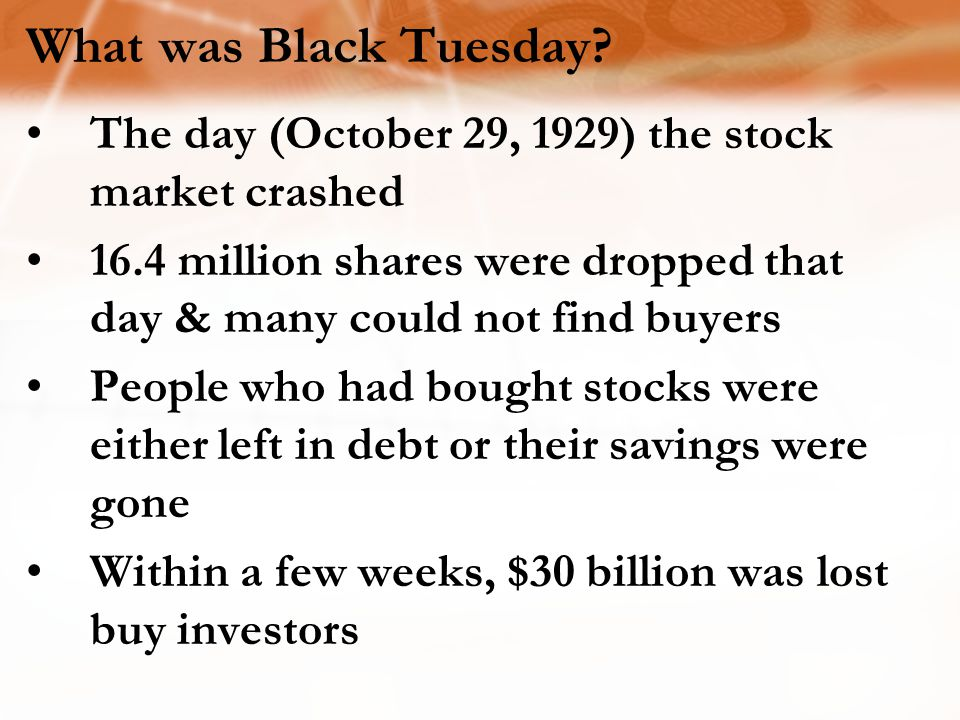 What was Black Tuesday The day (October 29, 1929) the stock market crashed. 16.4 million shares were dropped that day & many could not find buyers.
