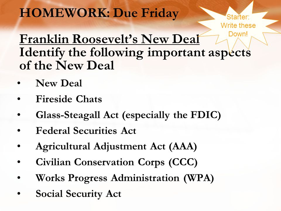 Starter: Write these Down! HOMEWORK: Due Friday Franklin Roosevelt's New Deal Identify the following important aspects of the New Deal.