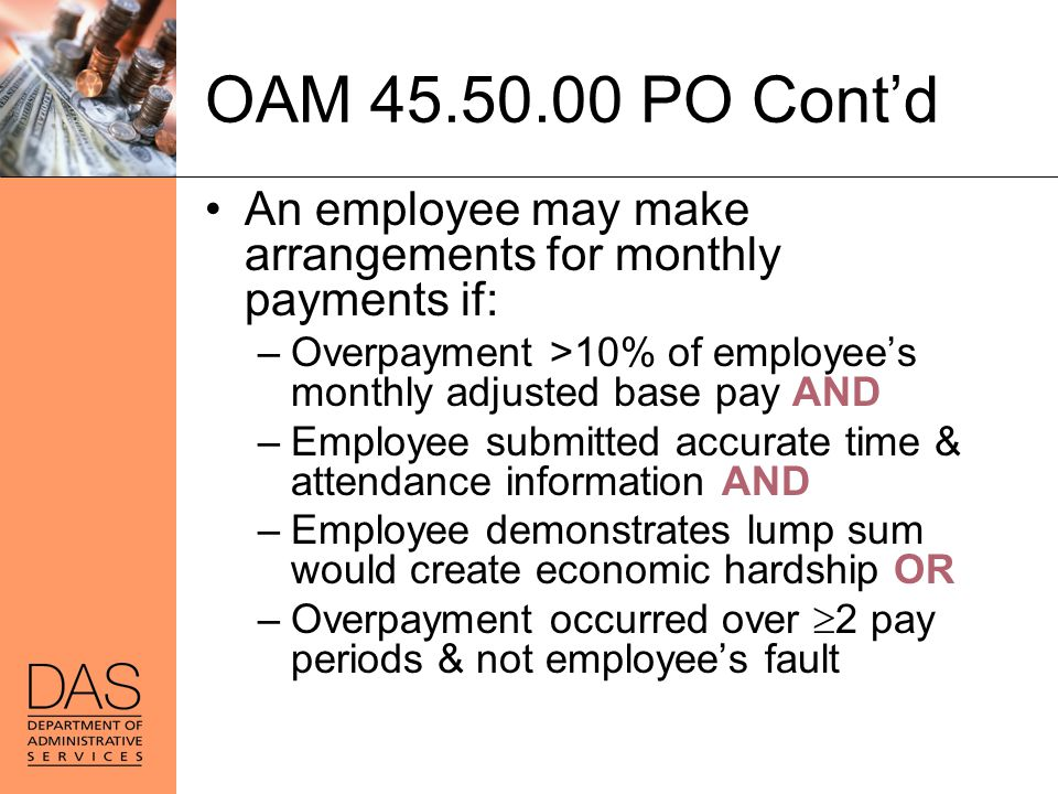OAM 45.50.00 PO Cont'd An employee may make arrangements for monthly payments if: Overpayment >10% of employee's monthly adjusted base pay AND.