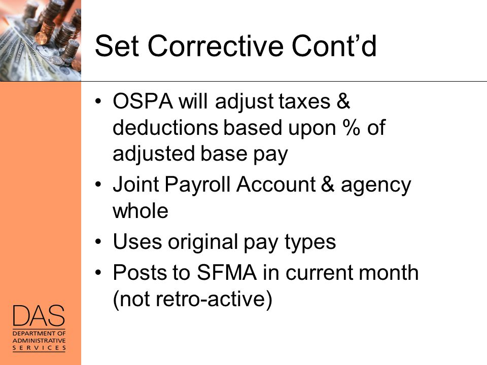 Set Corrective Cont'd OSPA will adjust taxes & deductions based upon % of adjusted base pay. Joint Payroll Account & agency whole.