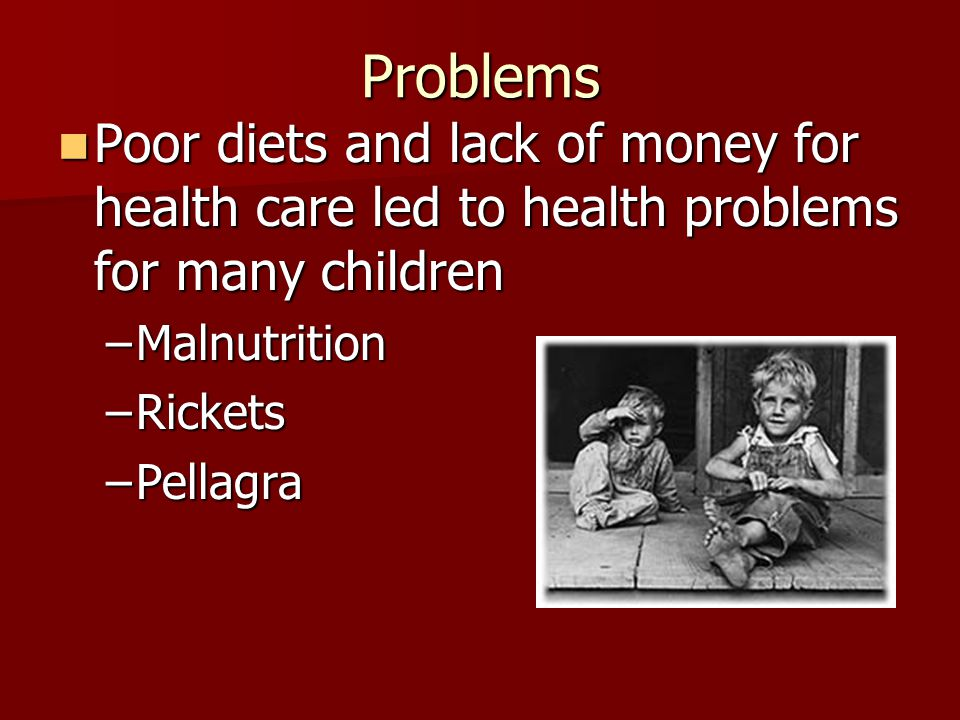 Problems Poor diets and lack of money for health care led to health problems for many children. Malnutrition.