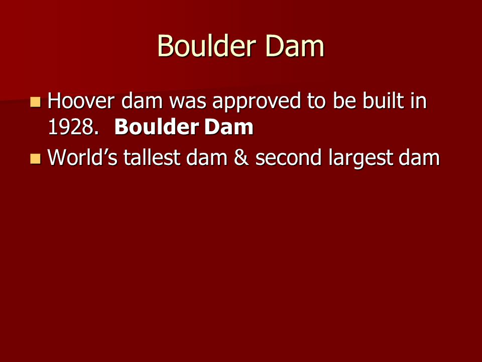 Boulder Dam Hoover dam was approved to be built in 1928. Boulder Dam