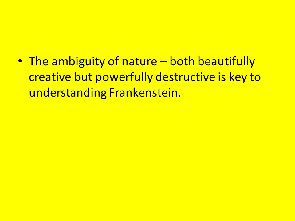 The ambiguity of nature – both beautifully creative but powerfully destructive is key to understanding Frankenstein.