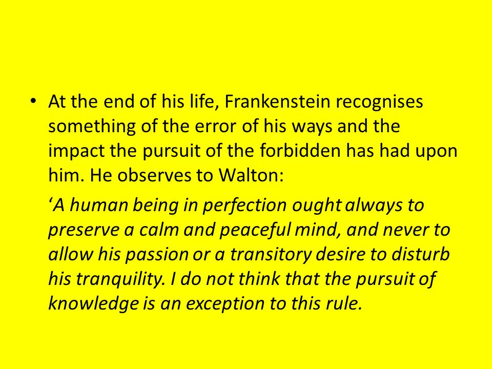 At the end of his life, Frankenstein recognises something of the error of his ways and the impact the pursuit of the forbidden has had upon him. He observes to Walton:
