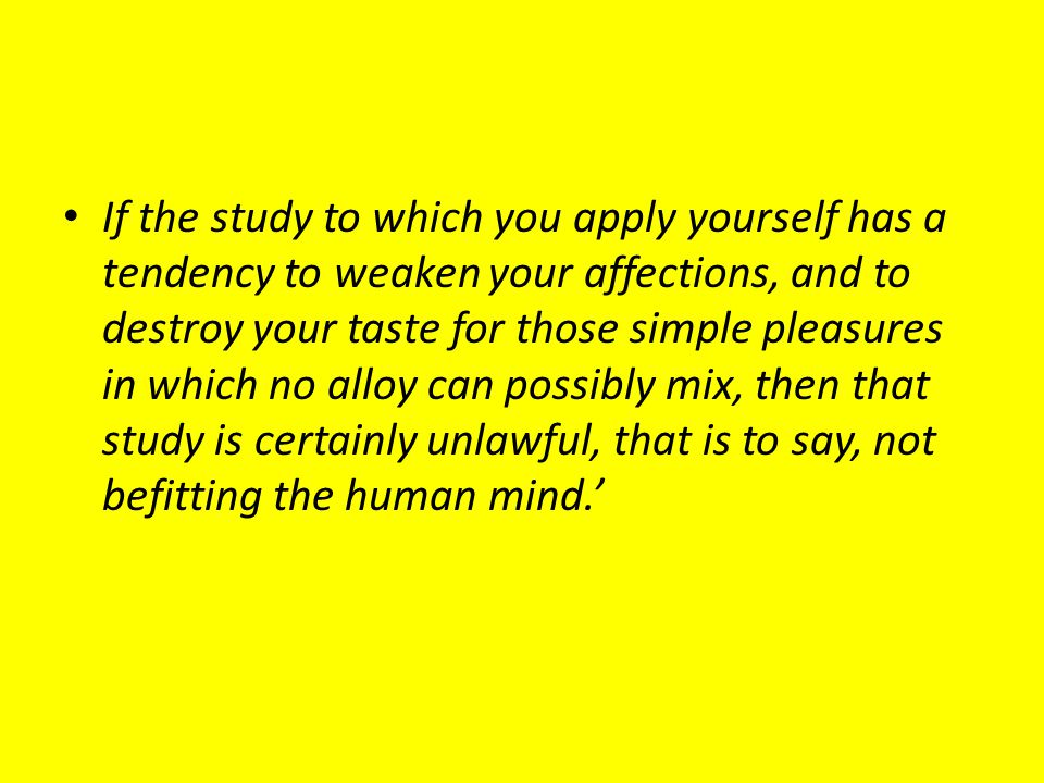 If the study to which you apply yourself has a tendency to weaken your affections, and to destroy your taste for those simple pleasures in which no alloy can possibly mix, then that study is certainly unlawful, that is to say, not befitting the human mind.'