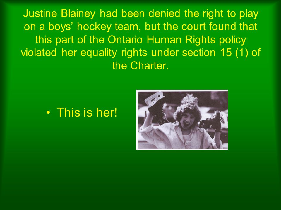 Justine Blainey had been denied the right to play on a boys' hockey team, but the court found that this part of the Ontario Human Rights policy violated her equality rights under section 15 (1) of the Charter.