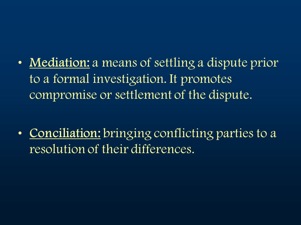 Mediation: a means of settling a dispute prior to a formal investigation. It promotes compromise or settlement of the dispute.
