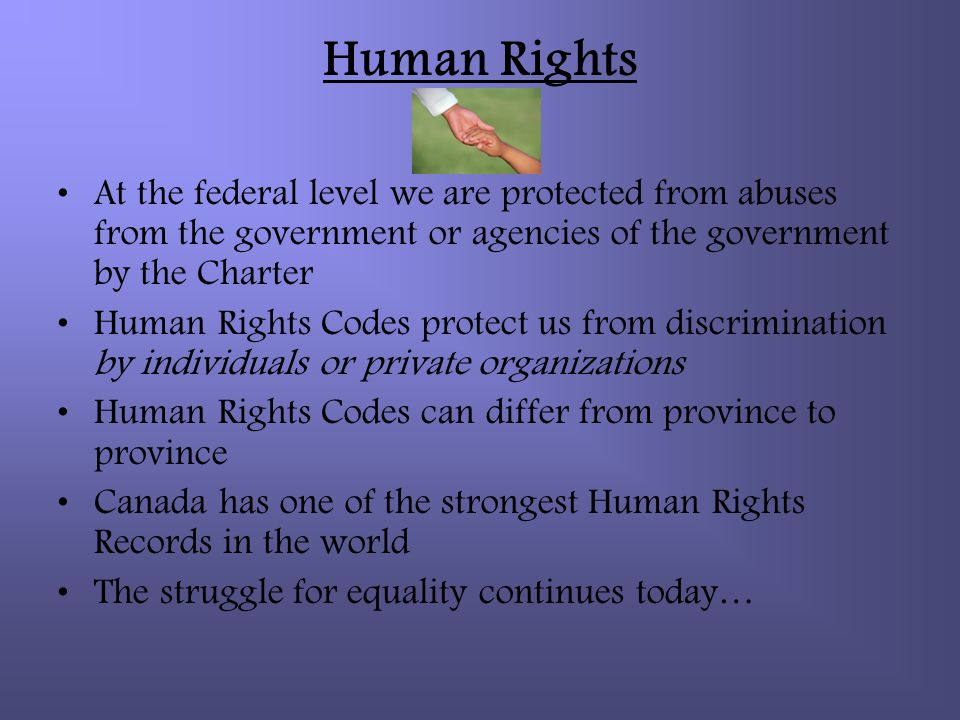 Human Rights At the federal level we are protected from abuses from the government or agencies of the government by the Charter.
