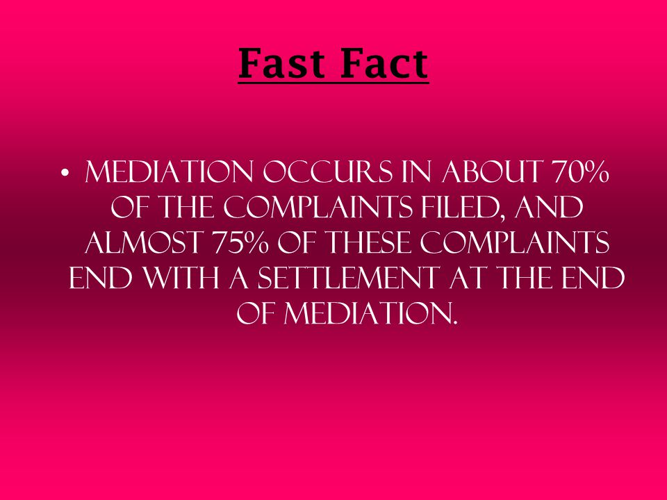Fast Fact Mediation occurs in about 70% of the complaints filed, and almost 75% of these complaints end with a settlement at the end of mediation.
