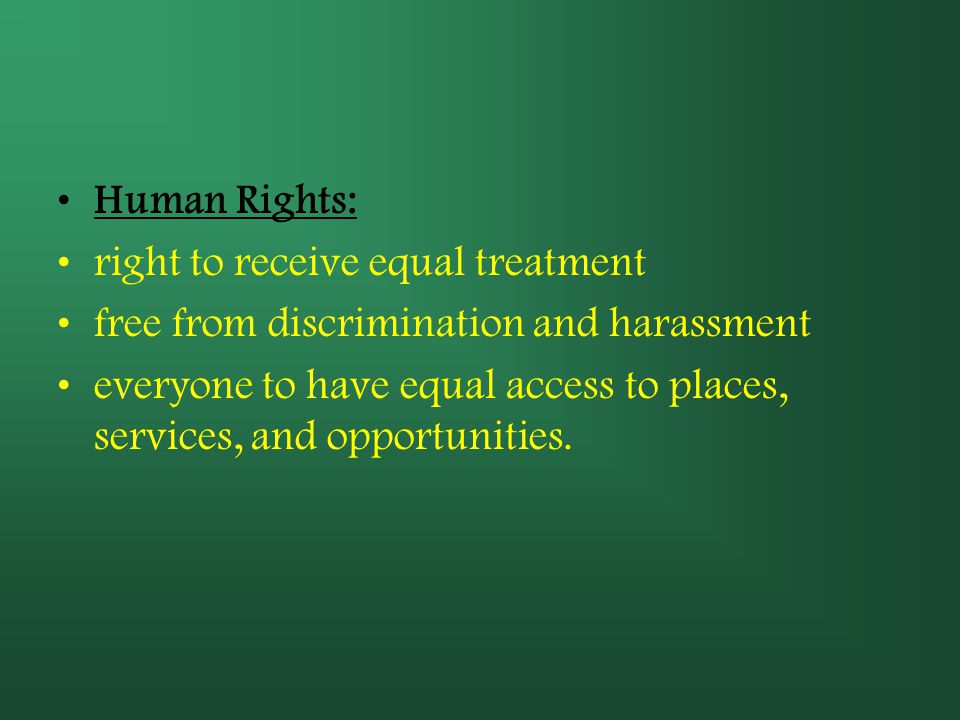 Human Rights: right to receive equal treatment. free from discrimination and harassment.