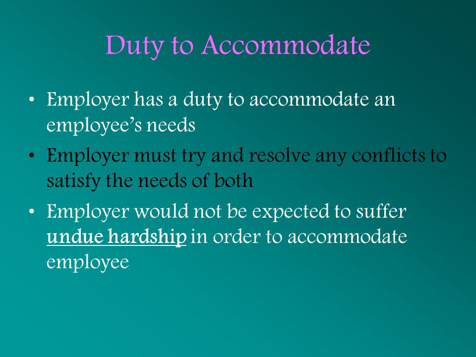 Duty to Accommodate Employer has a duty to accommodate an employee's needs. Employer must try and resolve any conflicts to satisfy the needs of both.