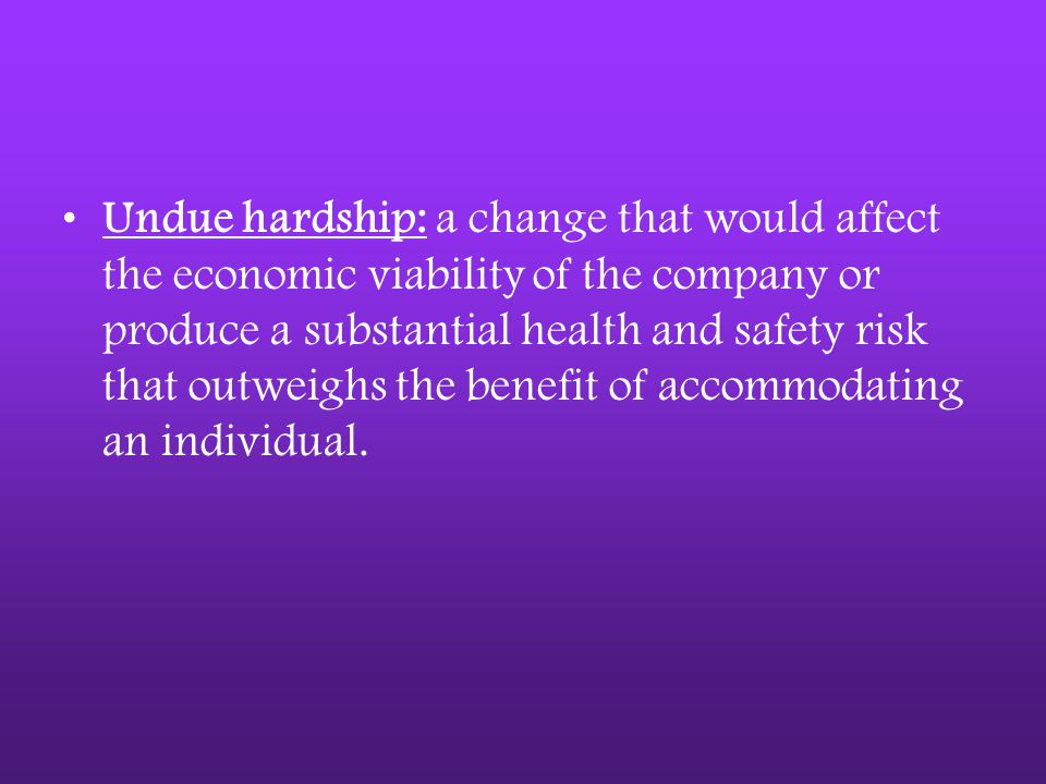 Undue hardship: a change that would affect the economic viability of the company or produce a substantial health and safety risk that outweighs the benefit of accommodating an individual.