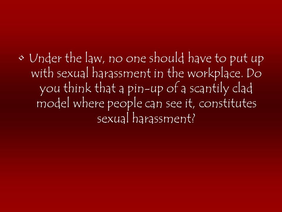 Under the law, no one should have to put up with sexual harassment in the workplace.