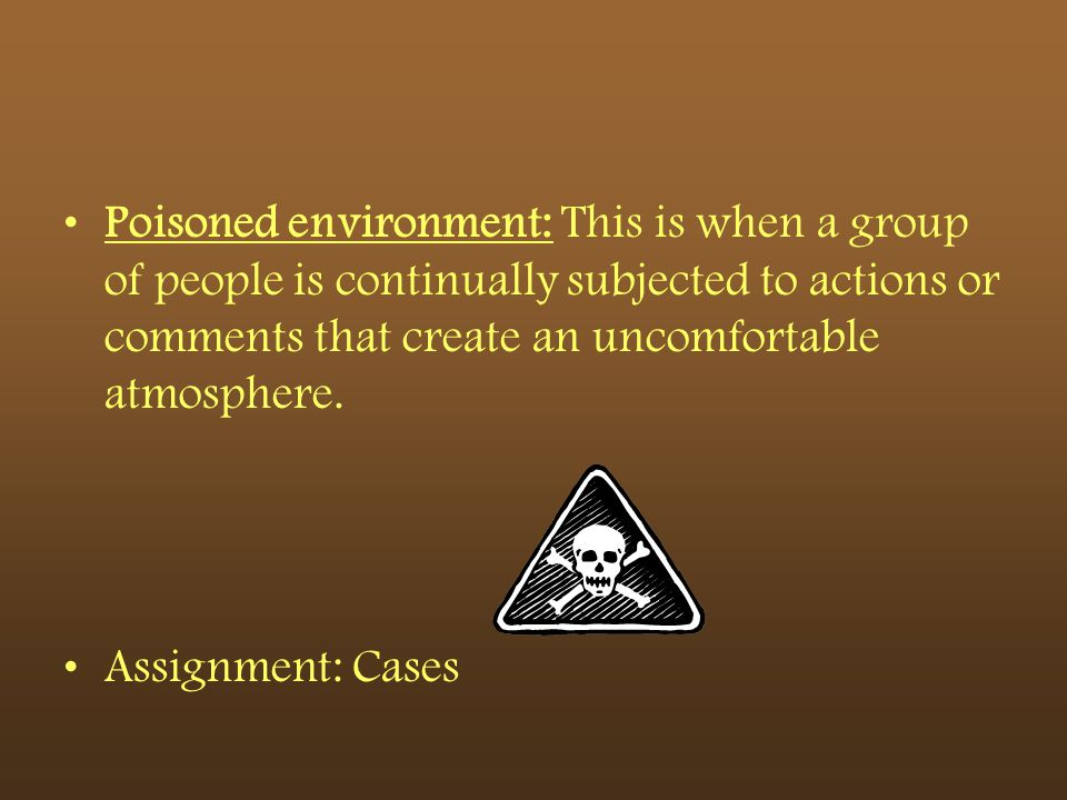 Poisoned environment: This is when a group of people is continually subjected to actions or comments that create an uncomfortable atmosphere.
