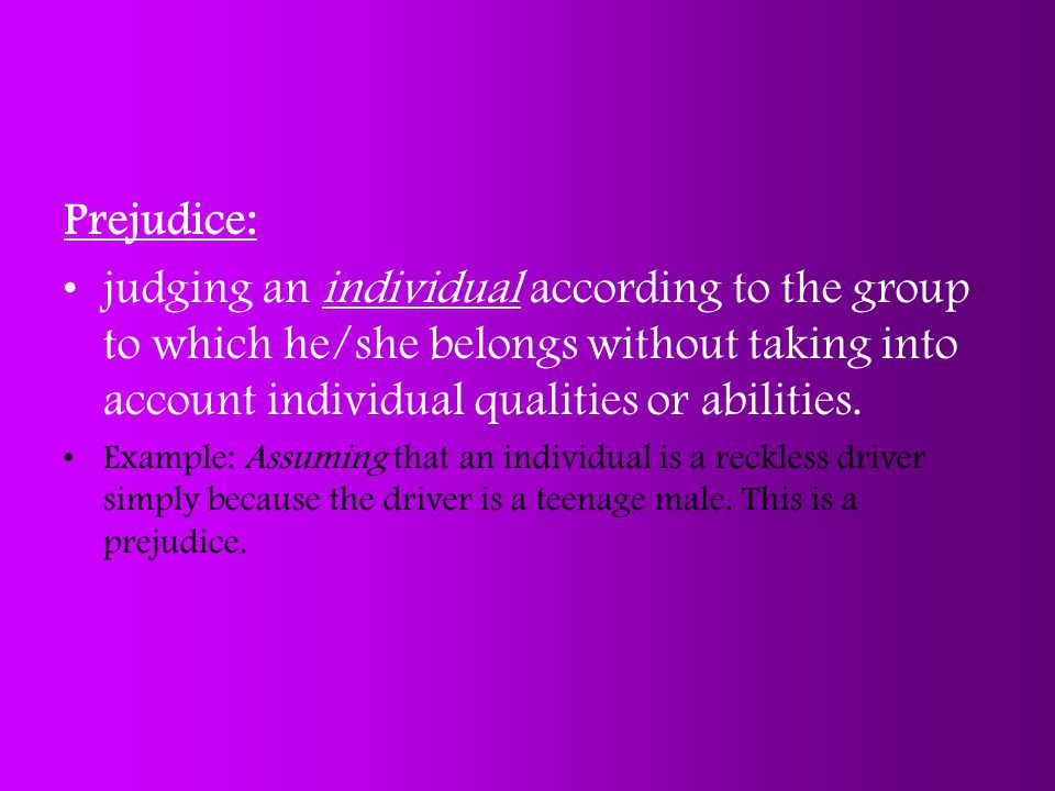 Prejudice: judging an individual according to the group to which he/she belongs without taking into account individual qualities or abilities.