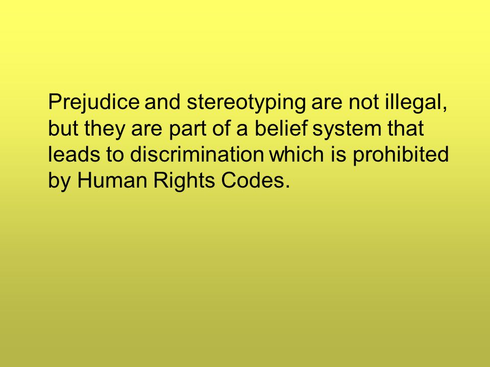 Prejudice and stereotyping are not illegal, but they are part of a belief system that leads to discrimination which is prohibited by Human Rights Codes.