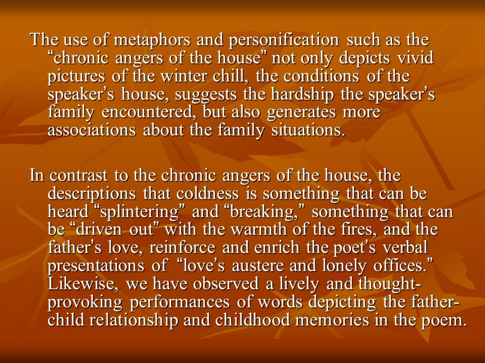 The use of metaphors and personification such as the chronic angers of the house not only depicts vivid pictures of the winter chill, the conditions of the speaker's house, suggests the hardship the speaker's family encountered, but also generates more associations about the family situations.