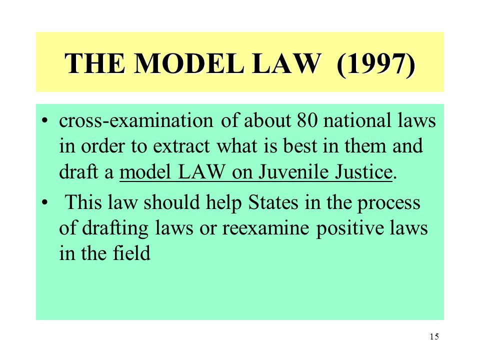 THE MODEL LAW (1997) cross-examination of about 80 national laws in order to extract what is best in them and draft a model LAW on Juvenile Justice.