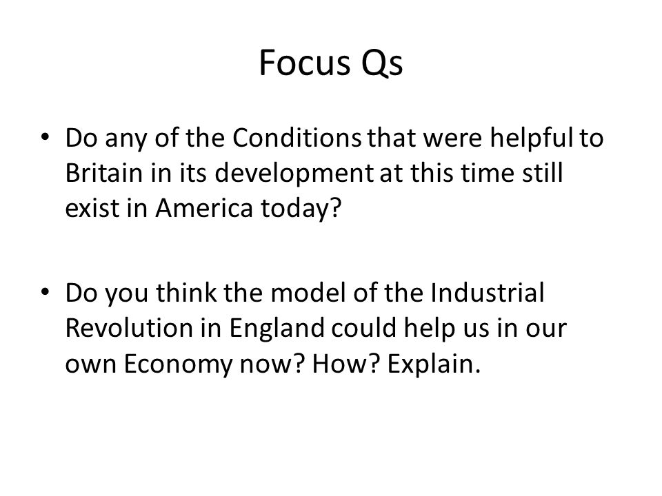 Focus Qs Do any of the Conditions that were helpful to Britain in its development at this time still exist in America today