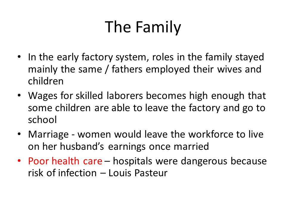 The Family In the early factory system, roles in the family stayed mainly the same / fathers employed their wives and children.