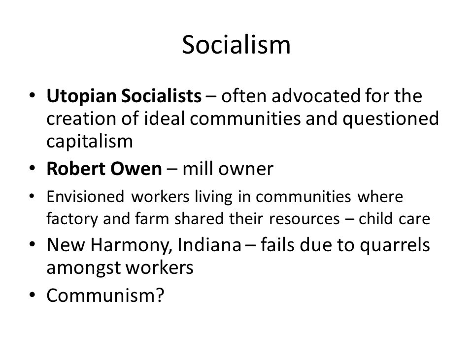 Socialism Utopian Socialists – often advocated for the creation of ideal communities and questioned capitalism.