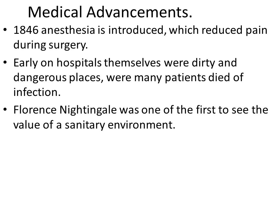 Medical Advancements. 1846 anesthesia is introduced, which reduced pain during surgery.
