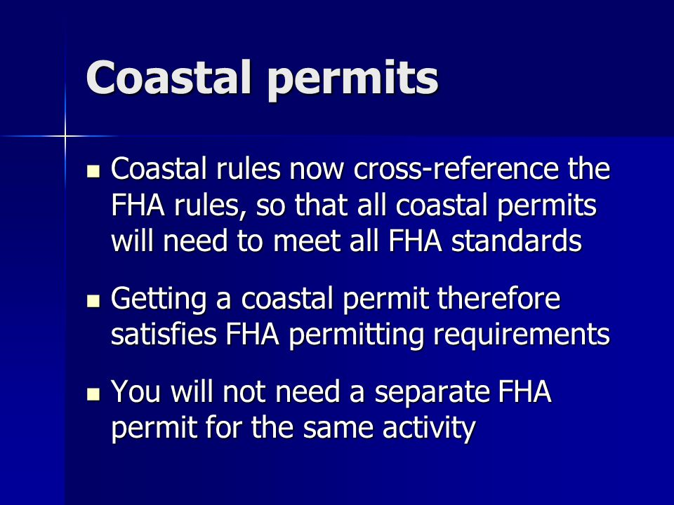 Coastal permits Coastal rules now cross-reference the FHA rules, so that all coastal permits will need to meet all FHA standards.