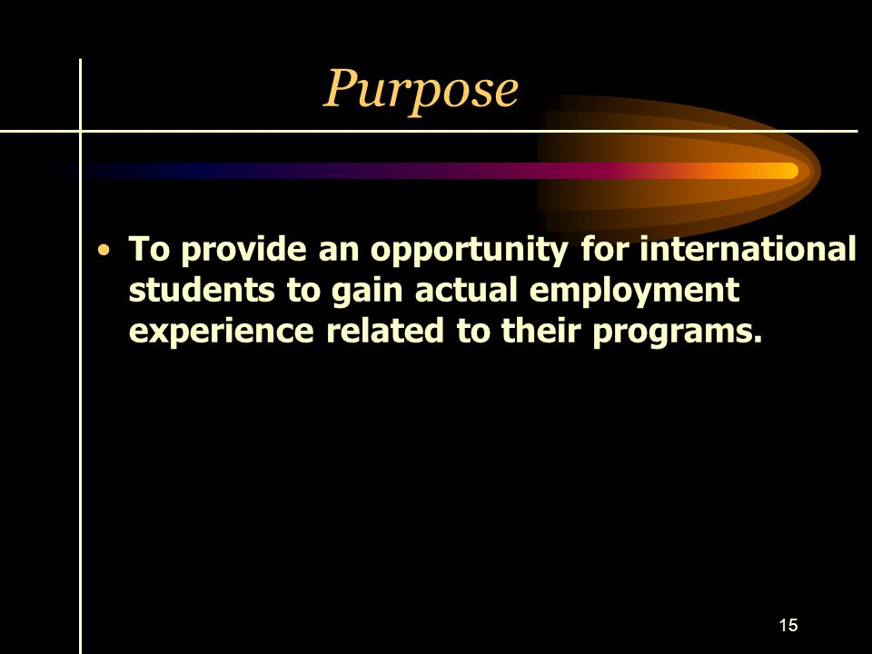 Purpose To provide an opportunity for international students to gain actual employment experience related to their programs.