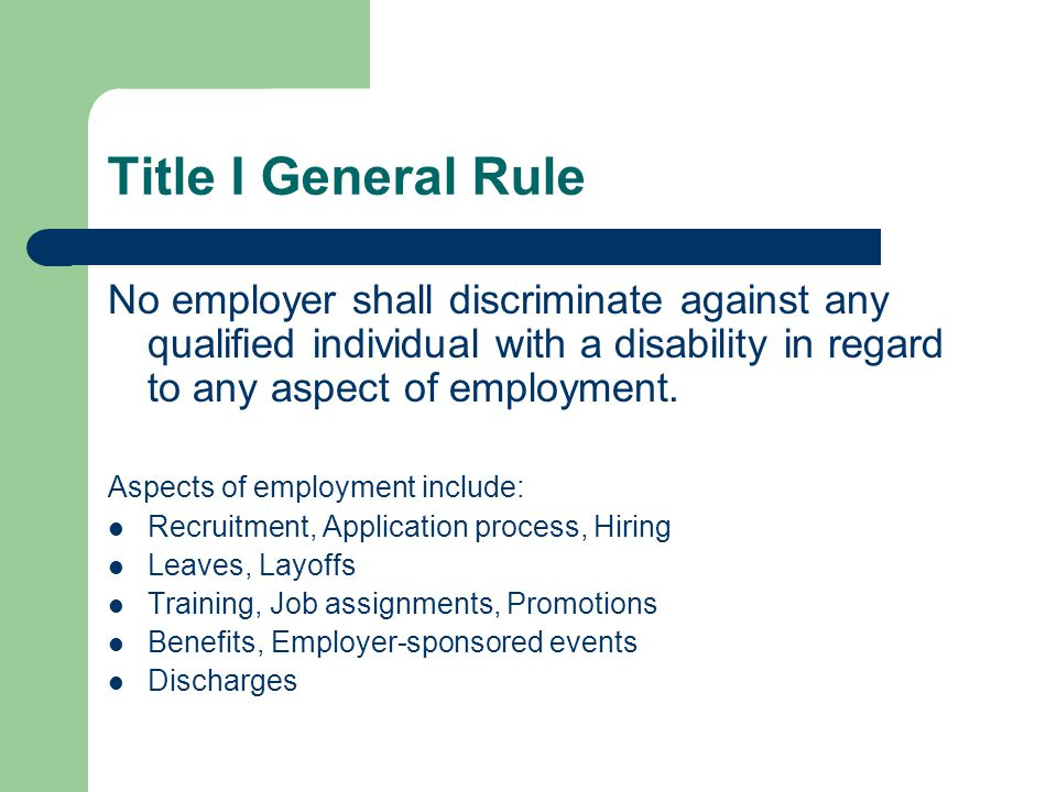 Title I General Rule No employer shall discriminate against any qualified individual with a disability in regard to any aspect of employment.