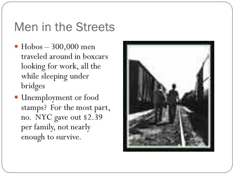 Men in the Streets Hobos – 300,000 men traveled around in boxcars looking for work, all the while sleeping under bridges.