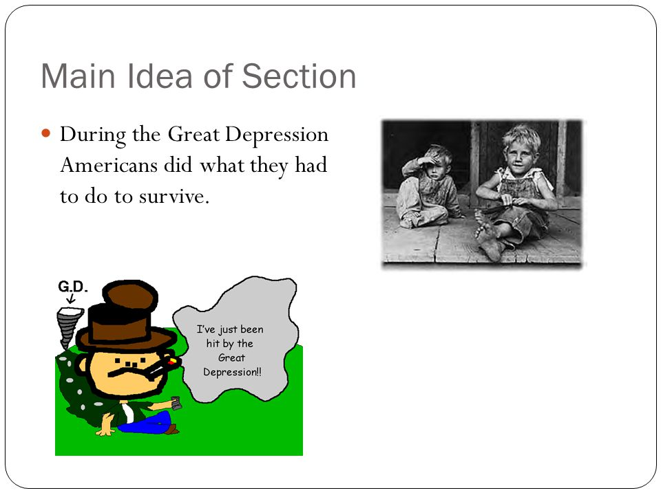 Main Idea of Section During the Great Depression Americans did what they had to do to survive.