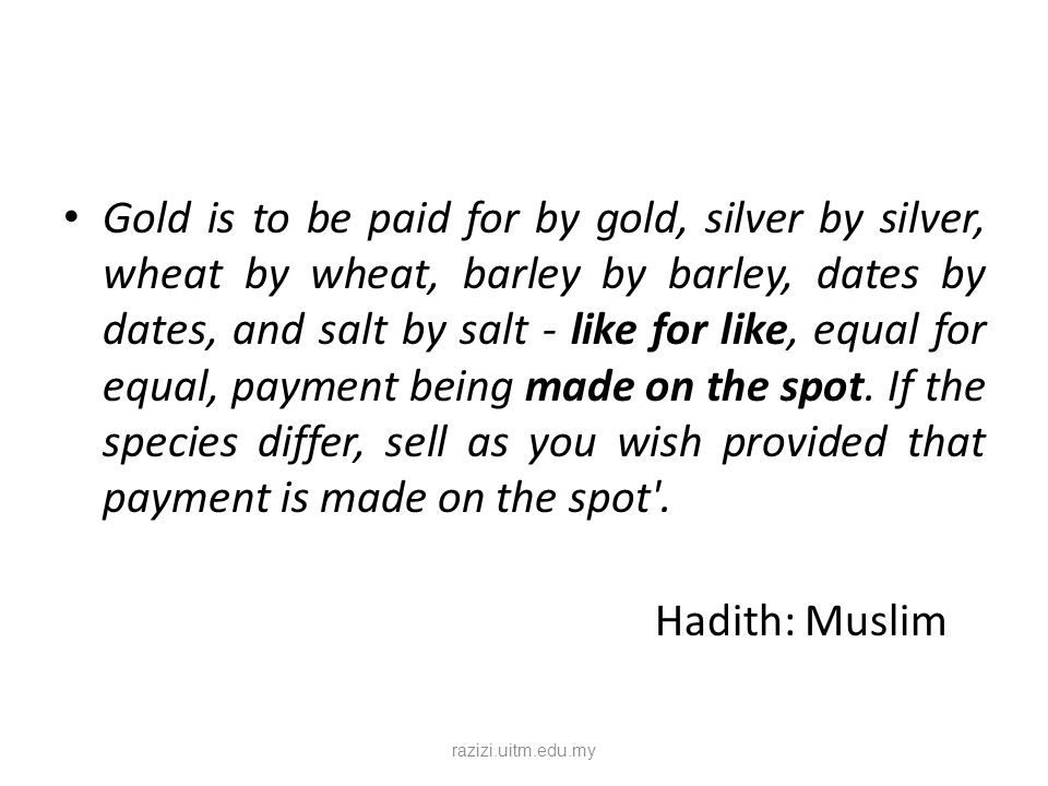 Gold is to be paid for by gold, silver by silver, wheat by wheat, barley by barley, dates by dates, and salt by salt - like for like, equal for equal, payment being made on the spot. If the species differ, sell as you wish provided that payment is made on the spot .