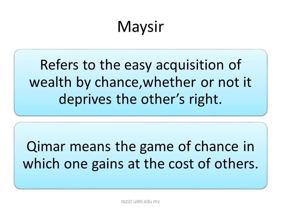 Maysir Refers to the easy acquisition of wealth by chance,whether or not it deprives the other's right.