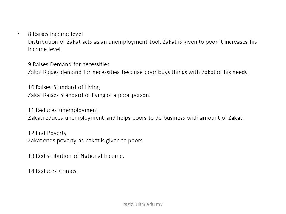 8 Raises Income level Distribution of Zakat acts as an unemployment tool. Zakat is given to poor it increases his income level. 9 Raises Demand for necessities Zakat Raises demand for necessities because poor buys things with Zakat of his needs. 10 Raises Standard of Living Zakat Raises standard of living of a poor person. 11 Reduces unemployment Zakat reduces unemployment and helps poors to do business with amount of Zakat. 12 End Poverty Zakat ends poverty as Zakat is given to poors. 13 Redistribution of National Income. 14 Reduces Crimes.