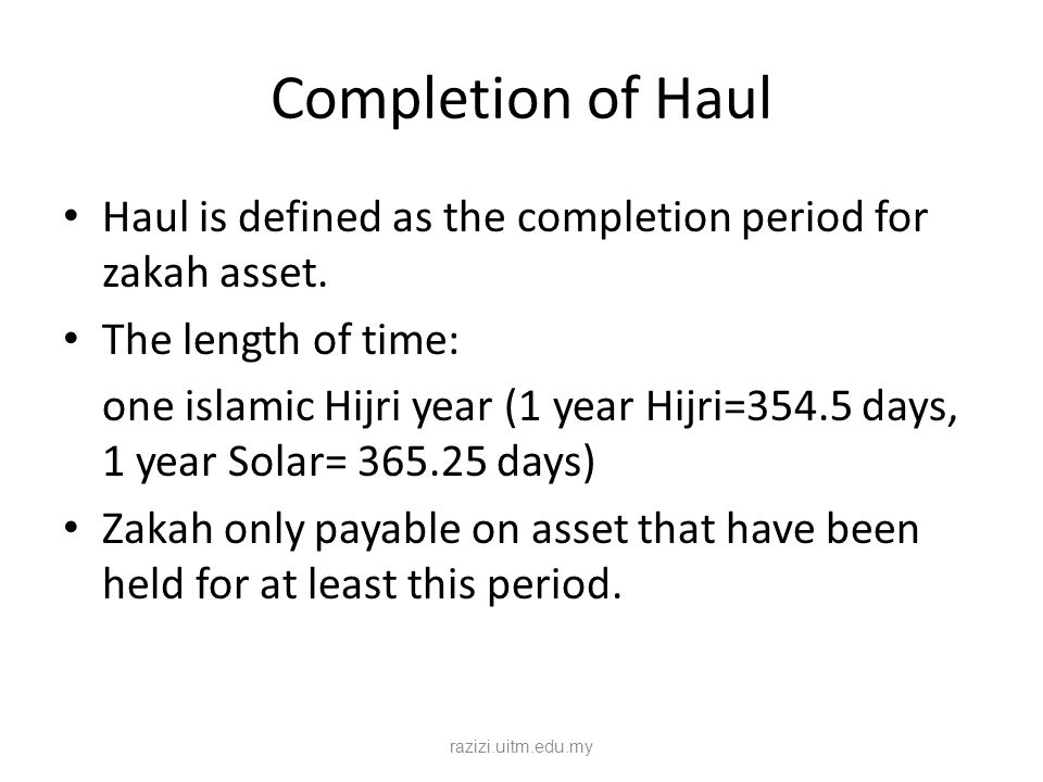 Completion of Haul Haul is defined as the completion period for zakah asset. The length of time: