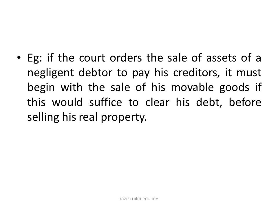 Eg: if the court orders the sale of assets of a negligent debtor to pay his creditors, it must begin with the sale of his movable goods if this would suffice to clear his debt, before selling his real property.