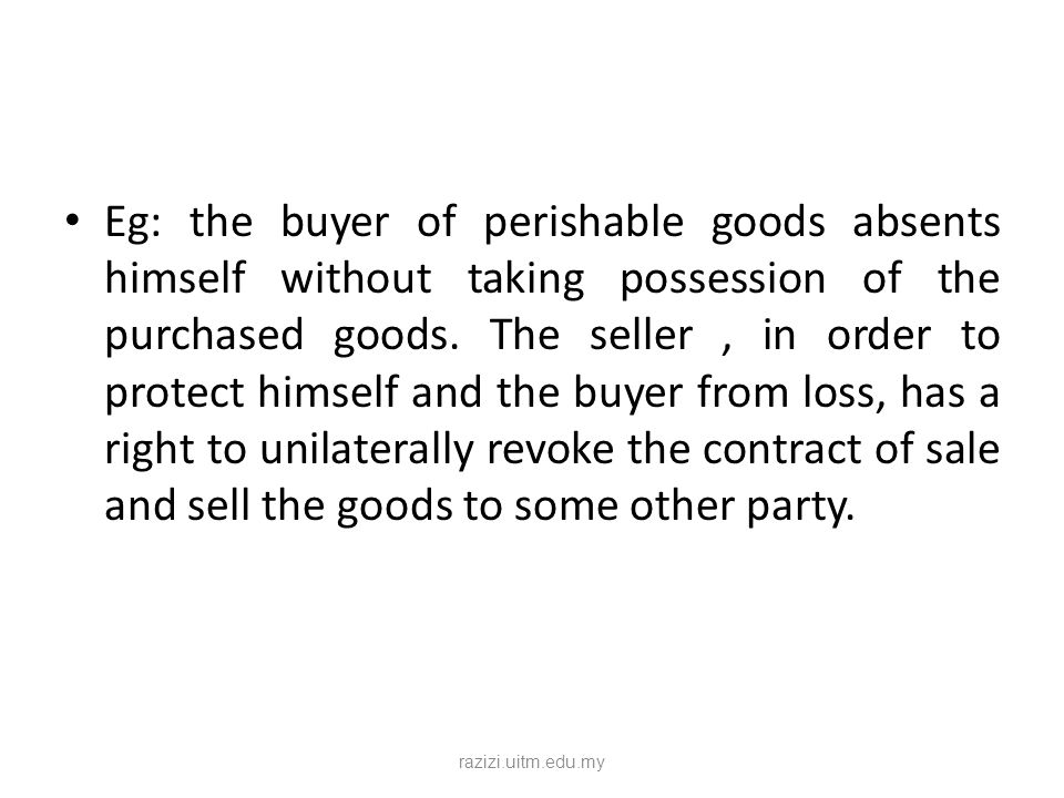Eg: the buyer of perishable goods absents himself without taking possession of the purchased goods. The seller , in order to protect himself and the buyer from loss, has a right to unilaterally revoke the contract of sale and sell the goods to some other party.