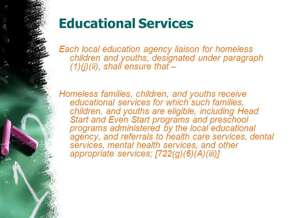 Educational Services Each local education agency liaison for homeless children and youths, designated under paragraph (1)(j)(ii), shall ensure that –